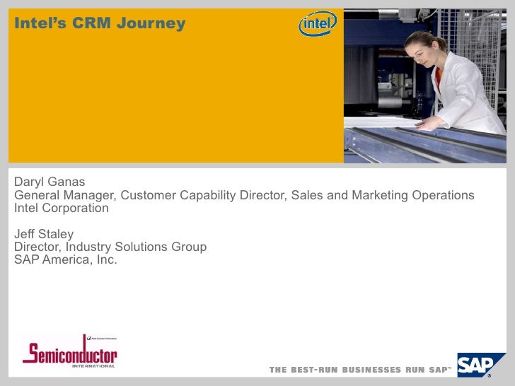 Intel's CRM Journey Daryl Ganas General Manager, Customer Capability Director, Sales and Marketing Operations Intel Corpor...