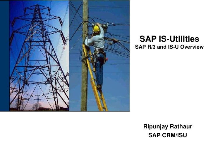 SAP IS-UtilitiesSAP R/3 and IS-U Overview<br />Ripunjay Rathaur<br />SAP CRM/ISU<br />