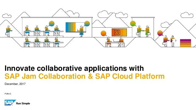 PUBLIC December, 2017 Innovate collaborative applications with SAP Jam Collaboration & SAP Cloud Platform
