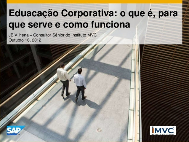 Eduacação Corporativa: o que é, paraque serve e como funcionaJB Vilhena – Consultor Sênior do Instituto MVCOutubro 16, 2012