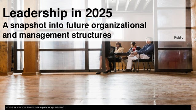 Leadership in 2025 A snapshot into future organizational and management structures Public © 2015 SAP SE or an SAP affiliat...