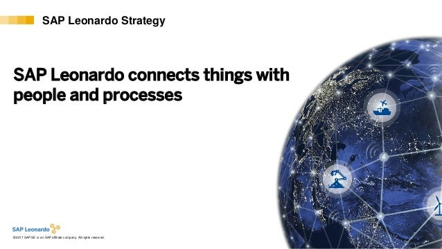 Internal© 2017 SAP SE or an SAP affiliate company. All rights reserved. ǀ 8 SAP Leonardo Strategy SAP Leonardo connects th...