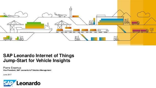 SAP Leonardo Internet of Things Jump-Start for Vehicle Insights Pierre Erasmus Vice President, SAP Leonardo IoT Solution M...