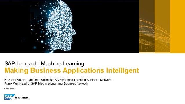 CUSTOMER Nazanin Zaker, Lead Data Scientist, SAP Machine Learning Business Network Frank Wu, Head of SAP Machine Learning ...