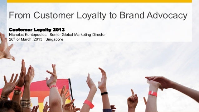 From Customer Loyalty to Brand AdvocacyCustomer Loyalty 2013Nicholas Kontopoulos | Senior Global Marketing Director26th of...