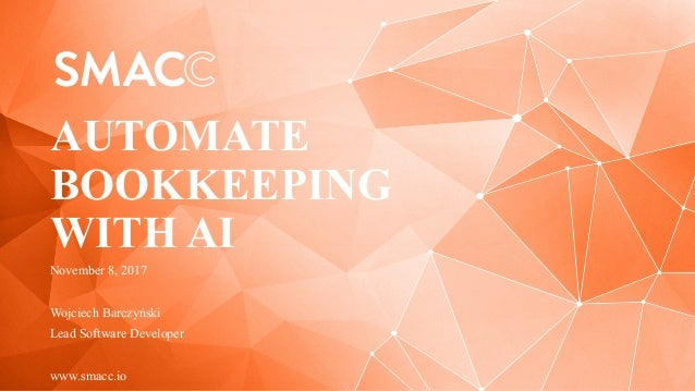 November 8, 2017 Wojciech Barczyński Lead Software Developer www.smacc.io AUTOMATE BOOKKEEPING WITH AI