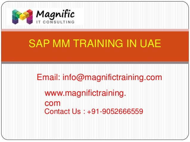 SAP MM TRAINING IN UAE www.magnifictraining. com Contact Us : +91-9052666559 Email: info@magnifictraining.com