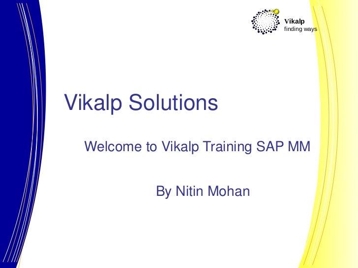 Vikalp                               finding waysVikalp Solutions  Welcome to Vikalp Training SAP MM            By Nitin M...