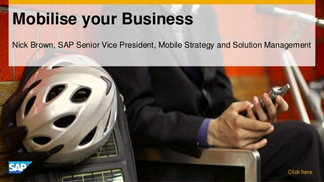 Mobilise your BusinessNick Brown, SAP Senior Vice President, Mobile Strategy and Solution Management                      ...