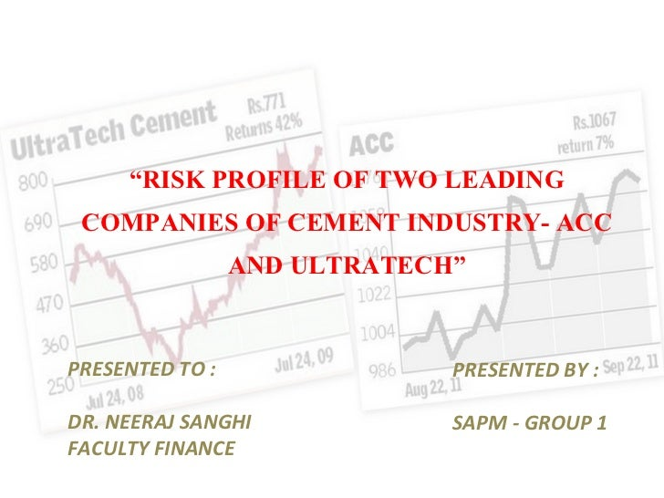 """"""" RISK PROFILE OF TWO LEADING COMPANIES OF CEMENT INDUSTRY- ACC AND ULTRATECH """" PRESENTED TO : DR. NEERAJ SANGHI FACULTY F..."""