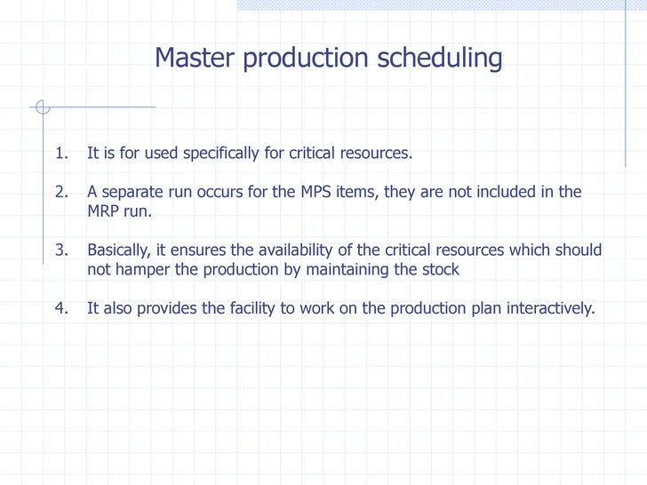 Master production scheduling1.   It is for used specifically for critical resources.2.   A separate run occurs for the MPS...