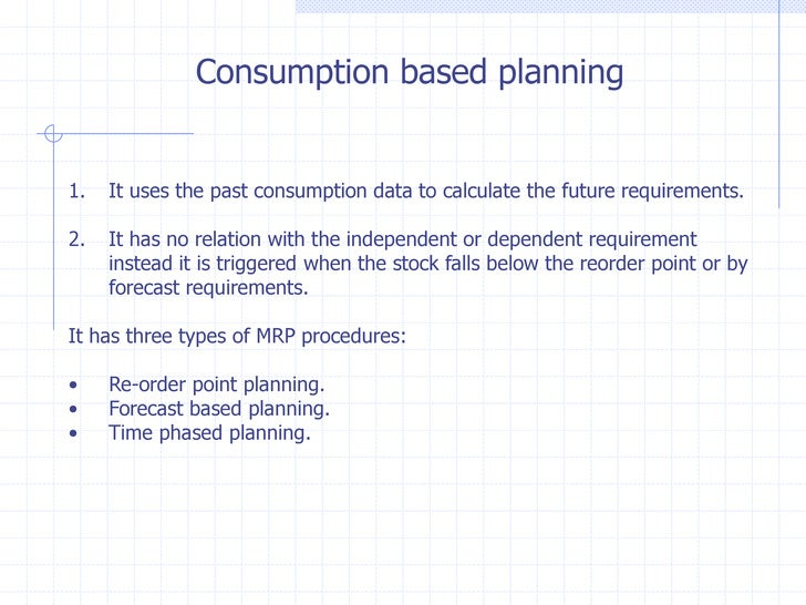 Consumption based planning1.   It uses the past consumption data to calculate the future requirements.2.   It has no relat...