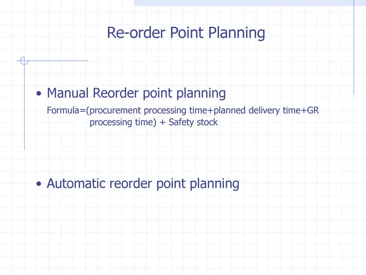 Re-order Point Planning• Manual Reorder point planning Formula=(procurement processing time+planned delivery time+GR      ...