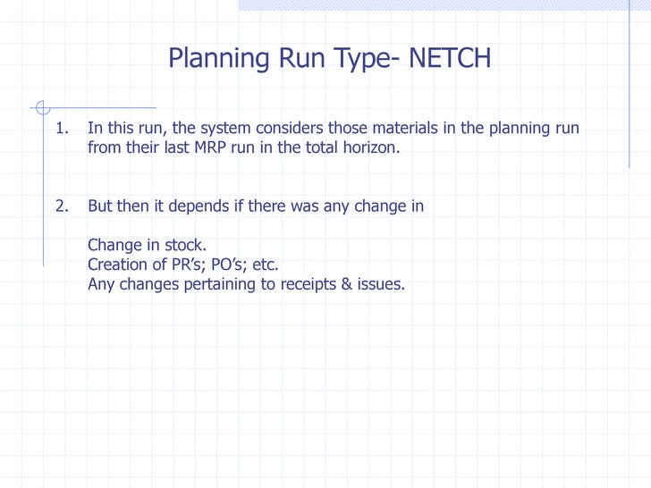 Planning Run Type- NETCH1.   In this run, the system considers those materials in the planning run     from their last MRP...