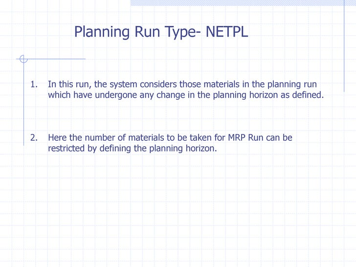 Planning Run Type- NETPL1.   In this run, the system considers those materials in the planning run     which have undergon...