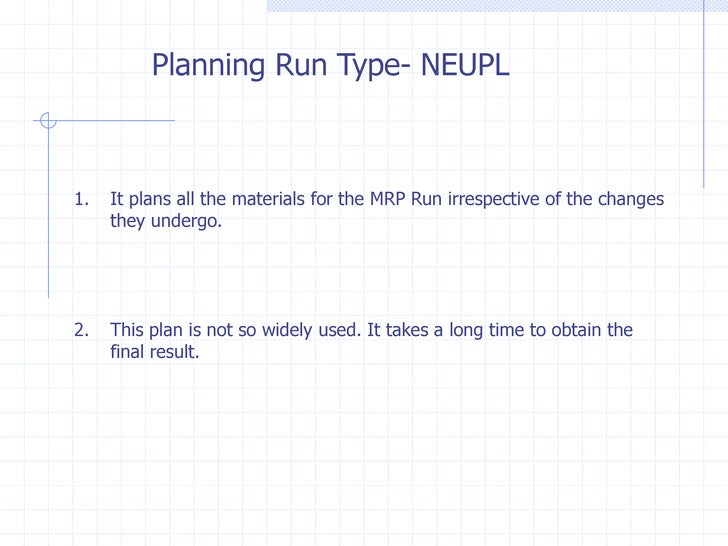 Planning Run Type- NEUPL1.   It plans all the materials for the MRP Run irrespective of the changes     they undergo.2.   ...