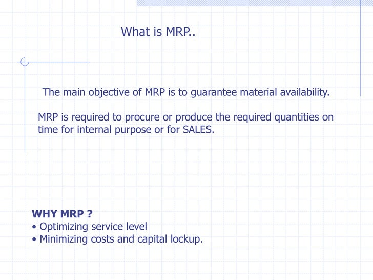 What is MRP..  The main objective of MRP is to guarantee material availability. MRP is required to procure or produce the ...
