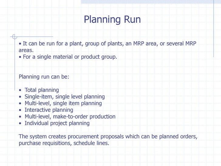 Planning Run• It can be run for a plant, group of plants, an MRP area, or several MRPareas.• For a single material or prod...