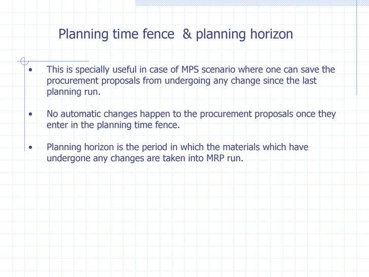 Planning time fence & planning horizon•   This is specially useful in case of MPS scenario where one can save the    procu...