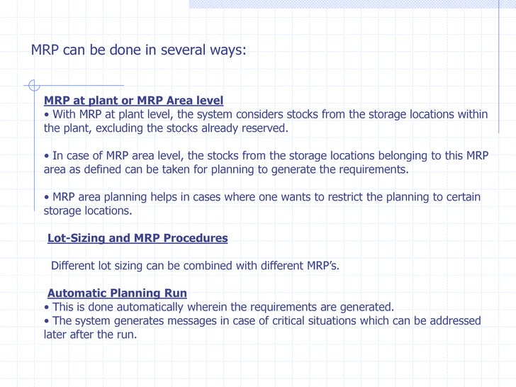 MRP can be done in several ways: MRP at plant or MRP Area level • With MRP at plant level, the system considers stocks fro...