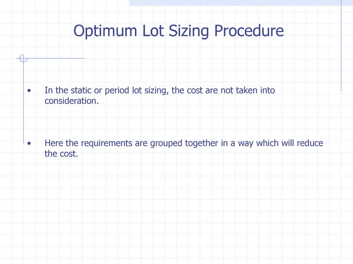 Optimum Lot Sizing Procedure•   In the static or period lot sizing, the cost are not taken into    consideration.•   Here ...