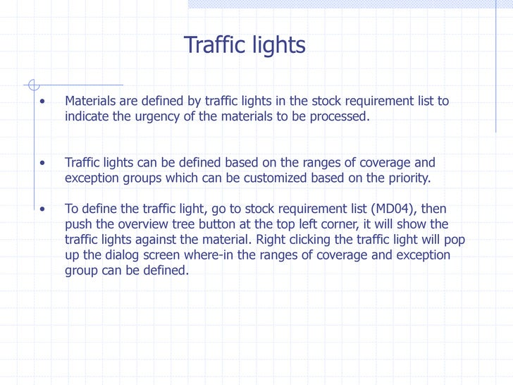 Traffic lights•   Materials are defined by traffic lights in the stock requirement list to    indicate the urgency of the ...