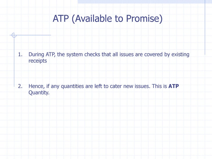 ATP (Available to Promise)1.   During ATP, the system checks that all issues are covered by existing     receipts2.   Henc...
