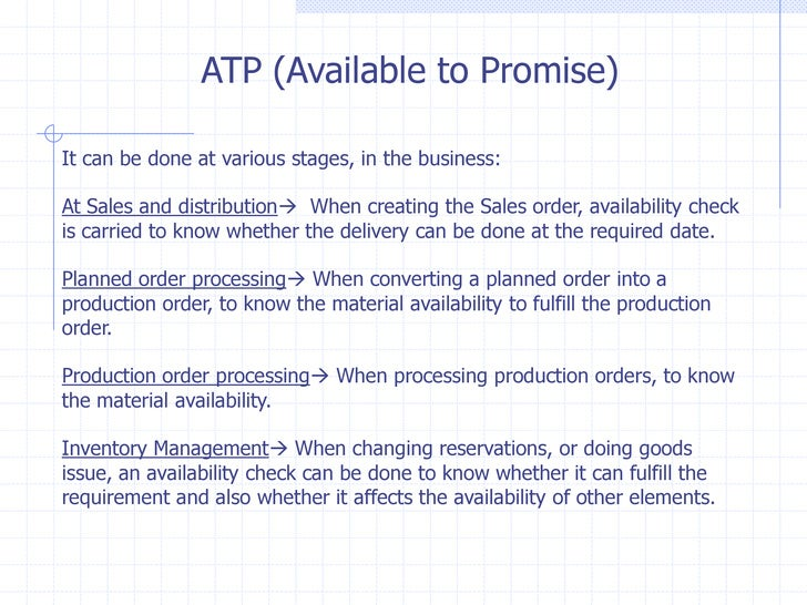 ATP (Available to Promise)It can be done at various stages, in the business:At Sales and distribution When creating the S...