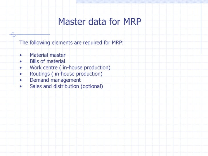 Master data for MRPThe following elements are required for MRP:•   Material master•   Bills of material•   Work centre ( i...