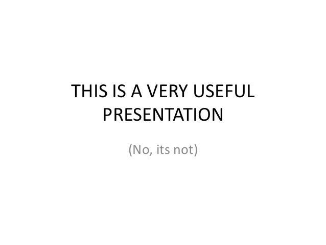 THIS IS A VERY USEFUL PRESENTATION (No, its not)