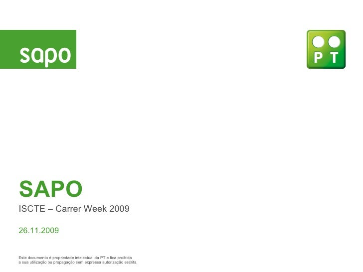SAPO ISCTE – Carrer Week 2009 26.11.2009 Este documento  é propriedade intelectual da PT e fica proibida a sua utilização ...