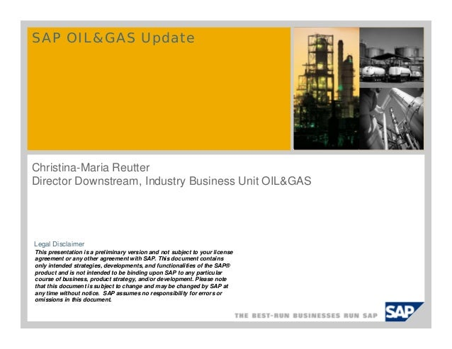 SAP OIL&GAS Update  Christina-Maria Reutter Director Downstream, Industry Business Unit OIL&GAS  Legal Disclaimer This pre...