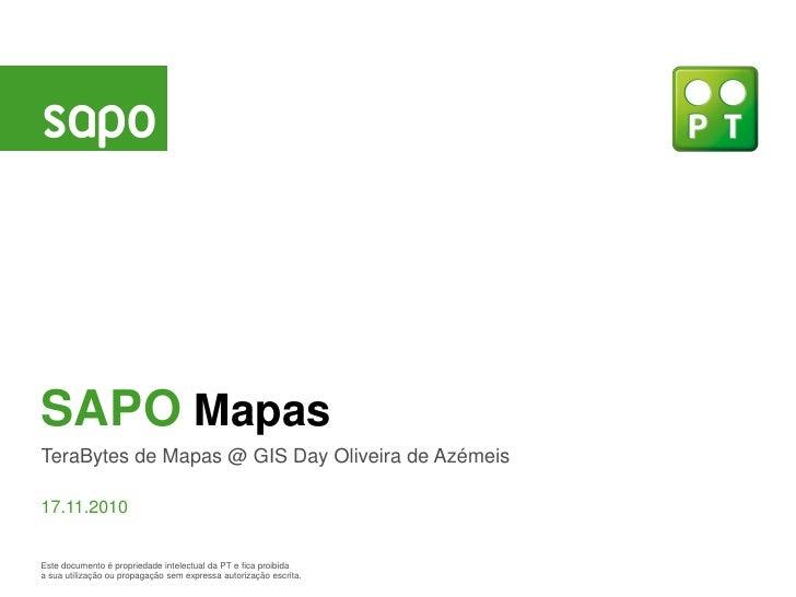 SAPO MapasTeraBytes de Mapas @ GIS Day Oliveira de Azémeis17.11.2010Este documento é propriedade intelectual da PT e fica ...