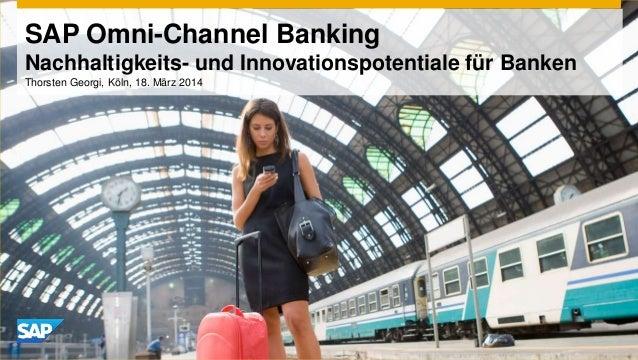 SAP Omni-Channel Banking Nachhaltigkeits- und Innovationspotentiale für Banken Thorsten Georgi, Köln, 18. März 2014