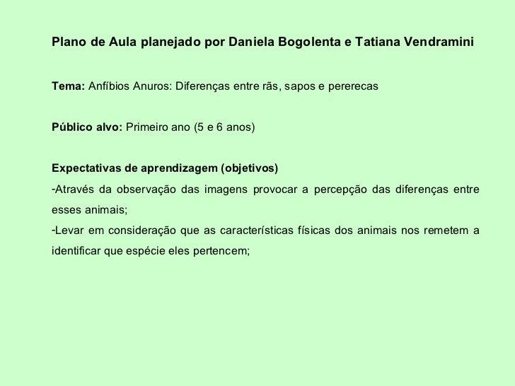 <ul><li>Plano de Aula planejado por Daniela Bogolenta e Tatiana Vendramini </li></ul><ul><li>Tema:  Anfíbios Anuros: Difer...
