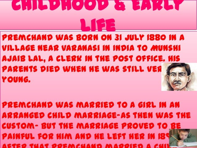 Childhood & Early Life31 July 1880 in a Premchand was born on village near Varanasi in India to Munshi Ajaib Lal, a clerk ...