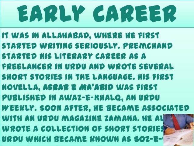 Early Career It was in Allahabad, where he first started writing seriously. Premchand started his literary career as a fre...