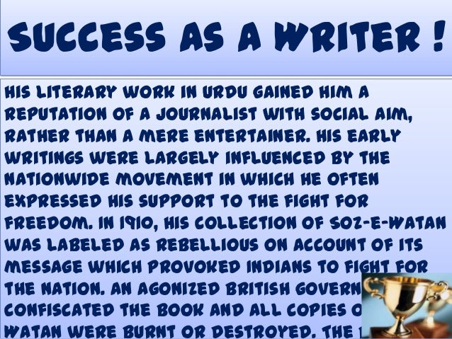 Success As A Writer ! His literary work in Urdu gained him a reputation of a journalist with social aim, rather than a mer...