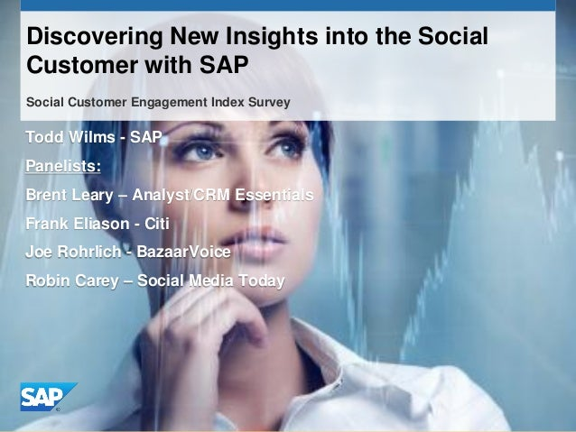 Discovering New Insights into the SocialCustomer with SAPSocial Customer Engagement Index SurveyTodd Wilms - SAPPanelists:...