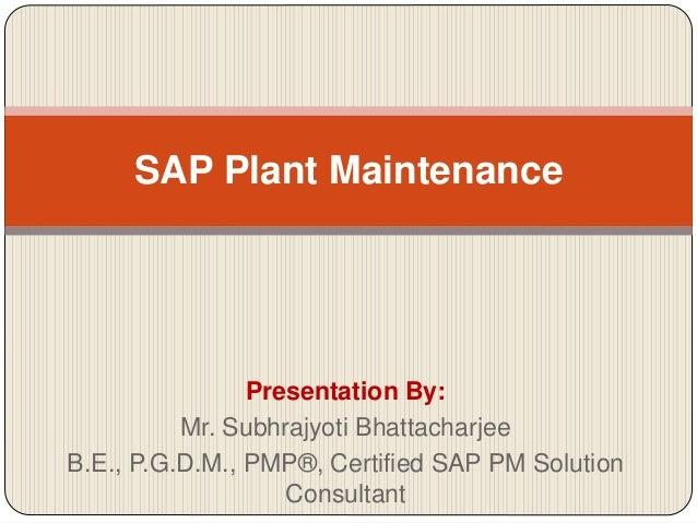 Presentation By: Mr. Subhrajyoti Bhattacharjee B.E., P.G.D.M., PMP®, Certified SAP PM Solution Consultant SAP Plant Mainte...
