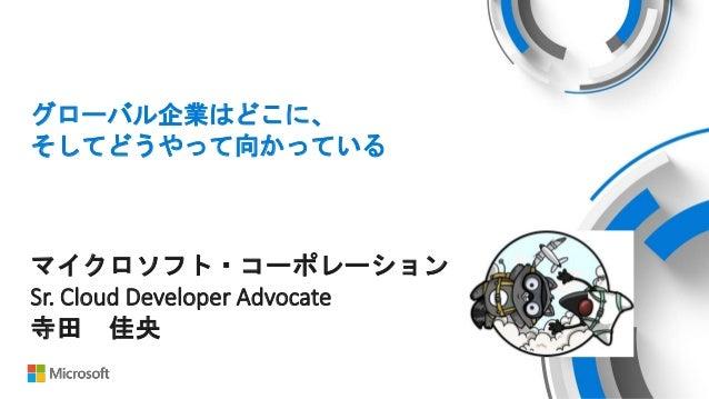 グローバル企業はどこに、 そしてどうやって向かっている マイクロソフト・コーポレーション Sr. Cloud Developer Advocate 寺田 佳央