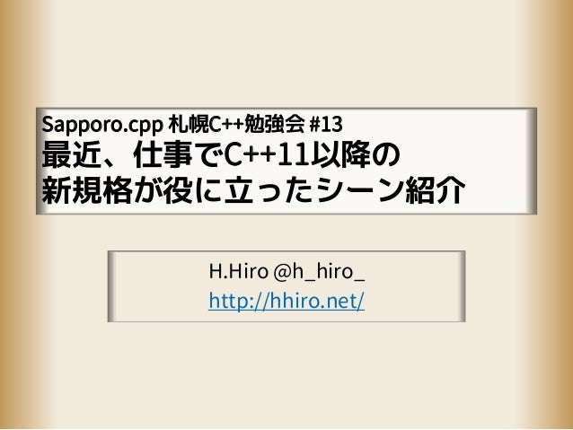 Sapporo.cpp 札幌C++勉強会 #13 最近、仕事でC++11以降の 新規格が役に立ったシーン紹介 H.Hiro @h_hiro_ http://hhiro.net/