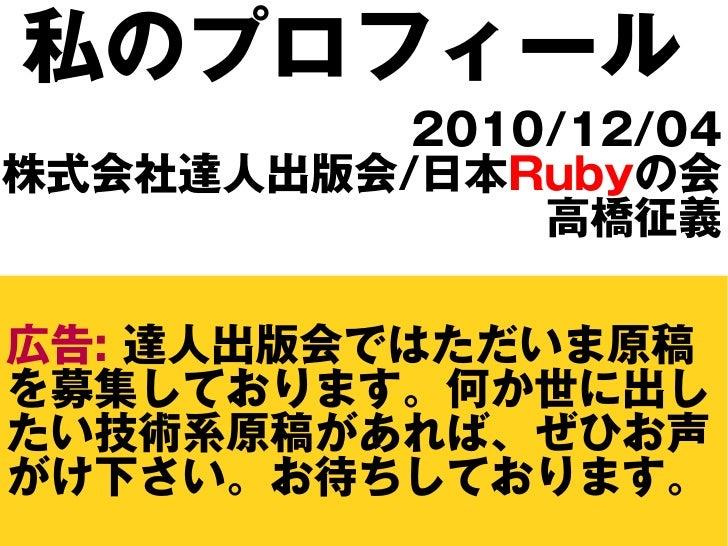 私のプロフィール           2010/12/04 株式会社達人出版会/日本Rubyの会               高橋征義  広告: 達人出版会ではただいま原稿 を募集しております。何か世に出し たい技術系原稿があれば、ぜひお声 が...