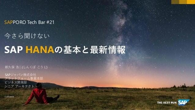 CUSTOMER 今さら聞けない SAP HANAの基本と最新情報 SAPPORO Tech Bar #21 新久保 浩二(しんくぼ こうじ) SAPジャパン株式会社 プラットフォーム事業本部 ビジネス開発部 シニア アーキテクト