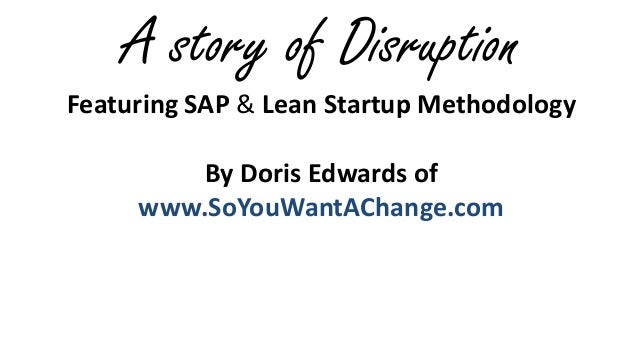 A story of Disruption Featuring SAP & Lean Startup Methodology By Doris Edwards of www.SoYouWantAChange.com