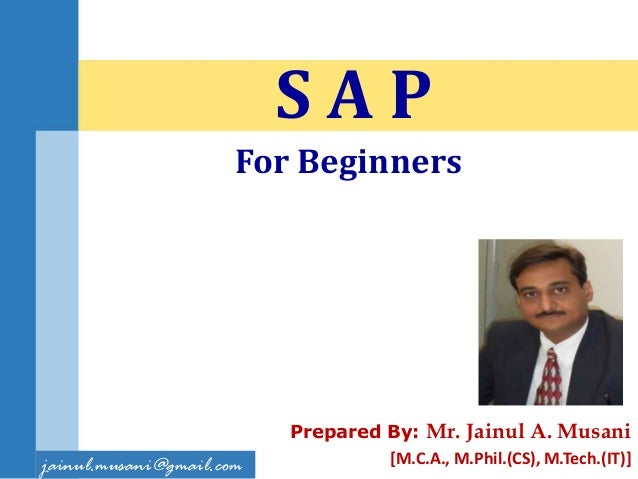Prepared By: Mr. Jainul A. Musani [M.C.A., M.Phil.(CS), M.Tech.(IT)] S A P jainul.musani@gmail.com For Beginners