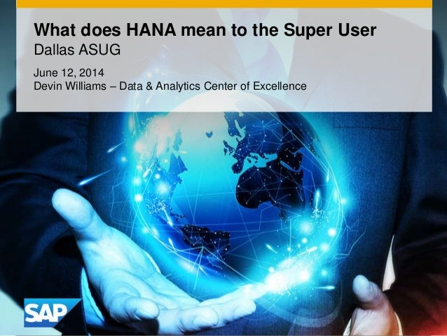 1© 2014 SAP AG. All rights reserved. What does HANA mean to the Super User Dallas ASUG June 12, 2014 Devin Williams – Data...