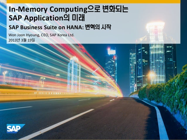 In-Memory Computing으로 변화되는SAP Application의 미래SAP Business Suite on HANA: 변혁의 시작Won Joon Hyoung, CEO, SAP Korea Ltd.2013년 3...