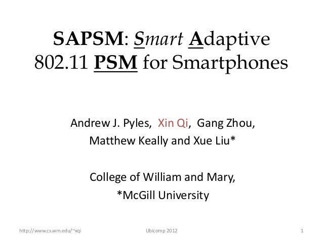 SAPSM: Smart Adaptive      802.11 PSM for Smartphones                    Andrew J. Pyles, Xin Qi, Gang Zhou,              ...