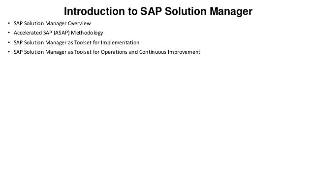 Introduction to SAP Solution Manager • SAP Solution Manager Overview • Accelerated SAP (ASAP) Methodology  • SAP Solution ...